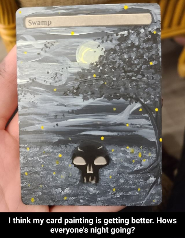 Think my card painting is getting better. Hows everyone's night going I think my card painting is getting better. Hows everyone's night going meme