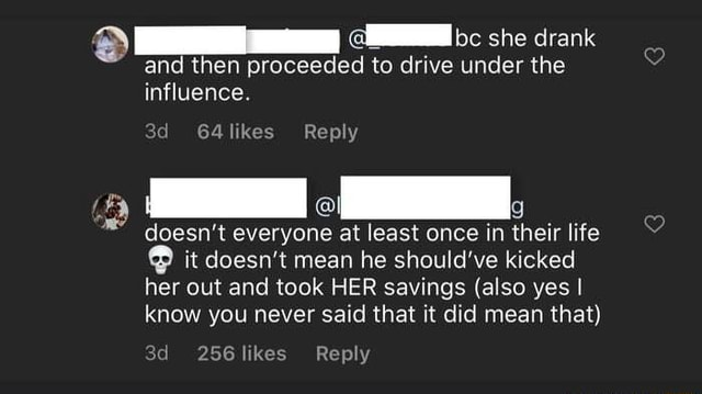 Bc she drank and then proceeded to drive under the influence. likes Reply doesn't everyone at least once in their life it doesn't mean he should've kicked her out and took HER savings also yes I know you never said that it did mean that 256 likes Reply meme