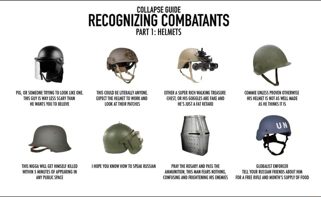 COLLAPSE GUIDE RECOGNIZING COMBATANTS PIG, OR SOMEONE TRYING TO LOOK LIKE ONE. THIS COULD BE LITERALLY ANYONE. EITHER A SUPER RICH WALKING TREASURE COMMIE UNLESS PROVEN OTHERWISE THIS GUY WAY LESS SCARY THAN EXPECT THE HELMET TO WORK AND CHEST, OR HIS GOGGLES ARE FAKE AND HIS HELMET IS NOT AS WELL MADE HE WANTS YOU TO BELIEVE LOOK AT THEIR PATCHES HE'S JUST A FAT RETARD AS HE THINKS IT THIS NIGGA WILL GET HIMSELF KILLED HOPE YOU KNOW HOW TO SPEAK RUSSIAN PRAY THE ROSARY AND PASS THE GLOBALIST ENFORCER WITHIN MINUTES OF APPEARING IN AMMUNITION, THIS MAN FEARS NOTHING, TTELL YOUR RUSSIAN FRIENDS ABOUT HIM ANY PUBLIC SPACE CONFUSING AND FRIGHTENING HIS ENEMIES FOR A FREE RIFLE AND MONTH'S SUPPLY OF FOOD memes