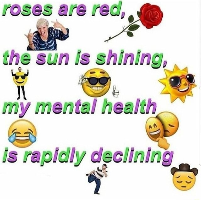 Roses are red, the sun Is shining, my mental health is rapidly declining meme