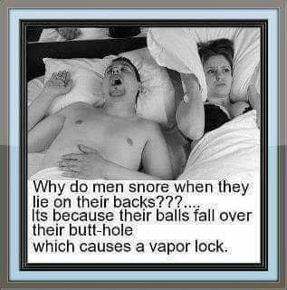 Why do men snore when they he on thei backs Its because their balls fall over their butt hole which causes a vapor lock memes