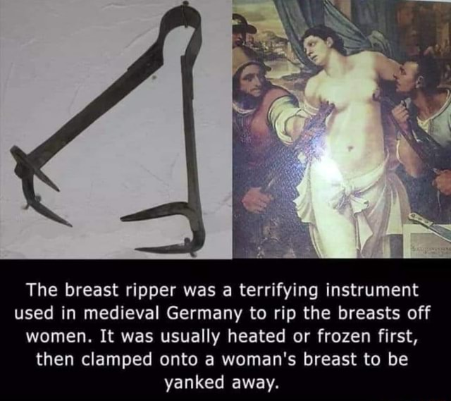 The breast ripper was a terrifying instrument used in medieval Germany to rip the breasts off women. It was usually heated or frozen first, then clamped onto a woman's breast to be yanked away memes