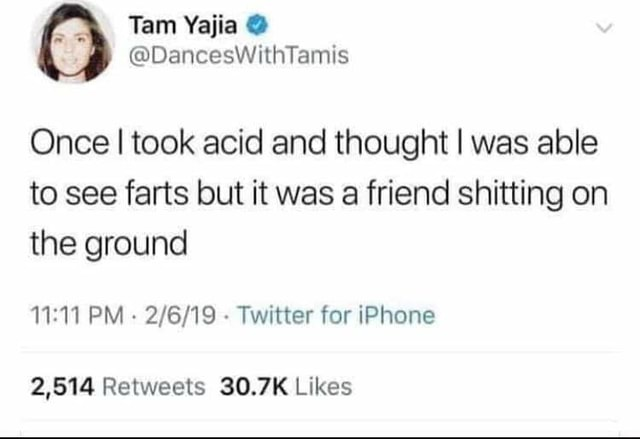 Tam Once I took acid and thought I was able to see farts but it was a friend shitting on the ground PM  Twitter for iPhone 2,814 Retwests Likes memes