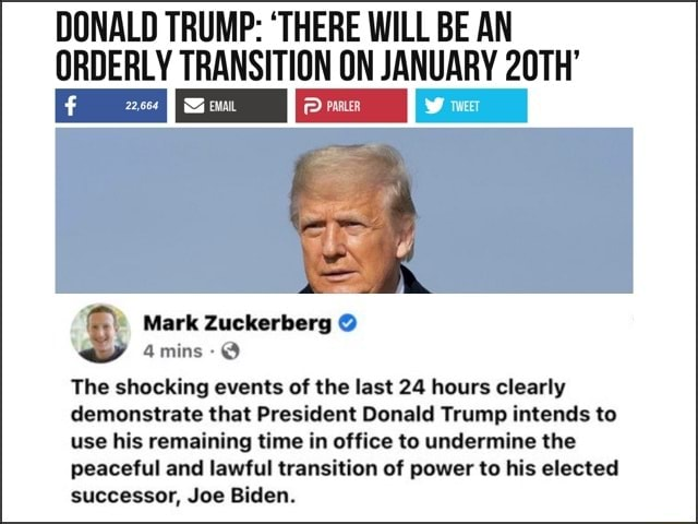 DONALD TRUMP THERE WILL BE AN ORDERLY TRANSITION ON JANUARY 20TH Mark Zuckerberg 4mins The shocking events of the last 24 hours clearly demonstrate that President Donald Trump intends to use his remaining time in office to undermine the peaceful and lawful transition of power to his elected successor, Joe Biden memes