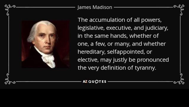 James Madison The accumulation of all powers, legislative, executive, and judiciary, in the same hands, whether of one, a few, or many, and whether hereditary, selfappointed, or elective, may justly be pronounced the very definition of tyranny. AZ QUOTES meme