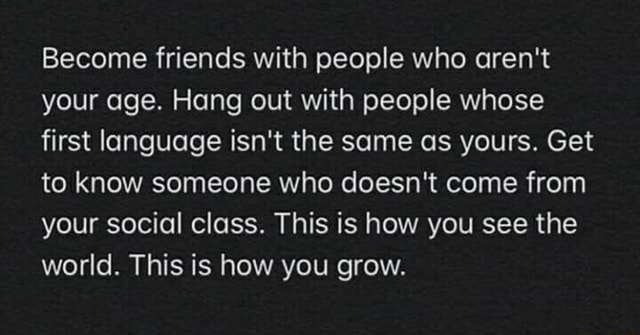 Become friends with people who aren't your age. Hang out with people whose first language isn't the same as yours. Get to know someone who doesn't come from your social class. This is how you see the world. This is how you grow meme