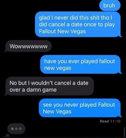 Did cancel th to play did cancel a date once to play Fallout New Vegas Wowwwwwww have you ever played fallout new vegas No but wouldn't cancel a date over a damn game see you never played Fallout New Vegas Read meme