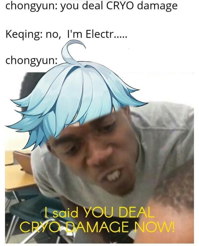 Chongyun you deal CRYO damage Keging no, I'm Electr I said YOU DEA YIODAMAGE AMAGEN memes