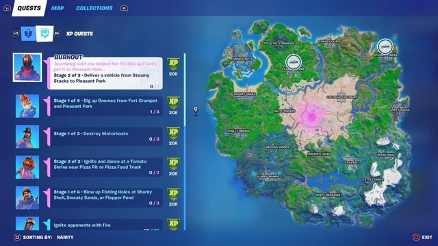 QUESTS MAP COLLECTIONS MP QUESTS BURNOUT Go you Stage of Deliver vehicle from Steamy Stacks to Pleasant Park I Stage 1 of 4 Dig up Gnomes from Fort Crumpet XP and Pleasant Park Se Stage 1 of 3 Destroy Motorboats MP t WEEPING WOODS I Stage 2 of 2 Ignite and dance at a Tomato XP Shrine near Pizza Pit or Pizza Food Truck SS I Stage 1 of 4 Blow up Fishing Holes at Sharky XP Shell, Sweaty Sands, or Flopper Pond SS I Y Ignite opponents with fire an MP 2 tac SORTING BY RARITY exit memes