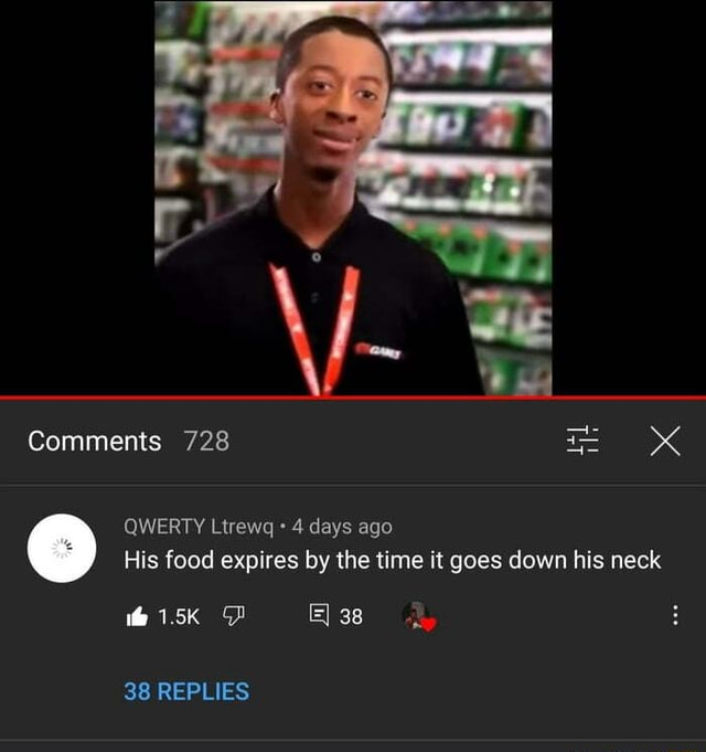 Comments 728 QWERTY Ltrewq 4 days ago His food expires by the time it goes down his neck 38 38 REPLIES meme