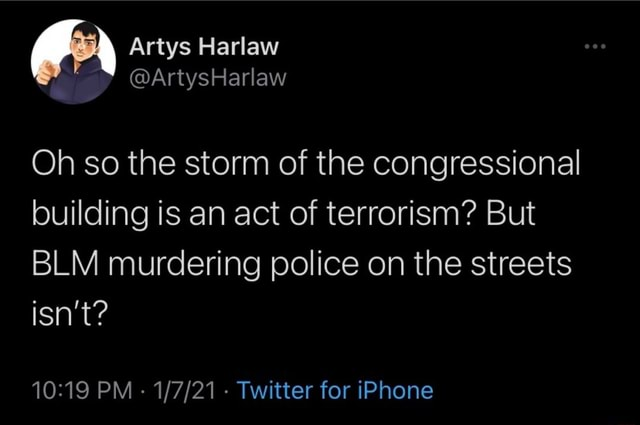 Artys Harlaw Oh so the storm of the congressional building is an act of terrorism But BLM murdering police on the streets isn't PM Twitter for iPhone memes