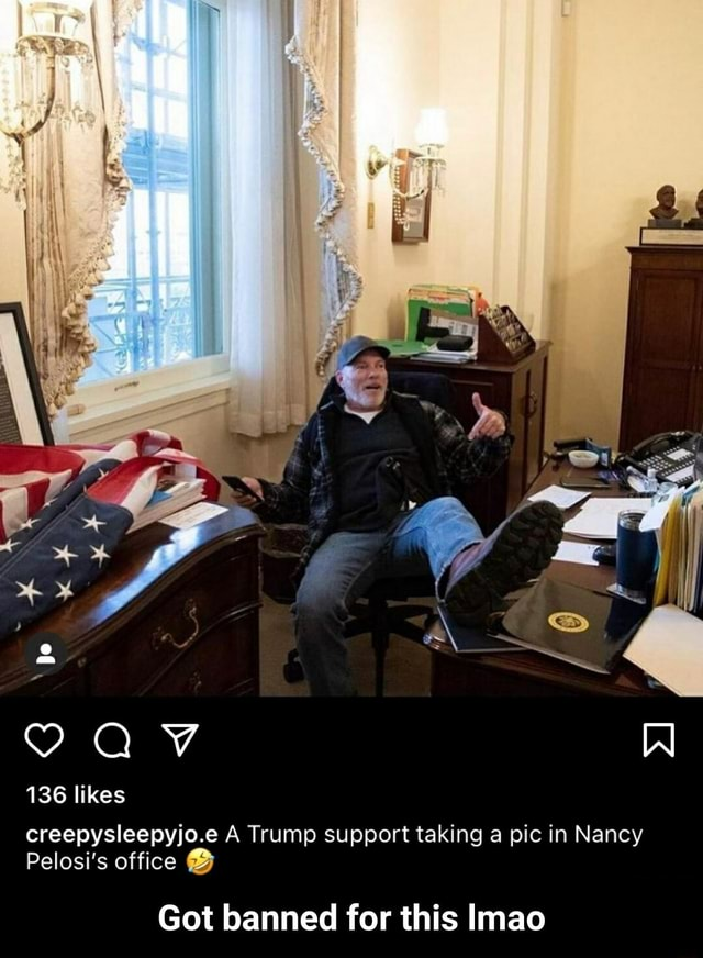 136 likes creepysleepyjo.e A Trump support taking a pic in Nancy Pelosi's office Got banned for this Imao Got banned for this lmao meme