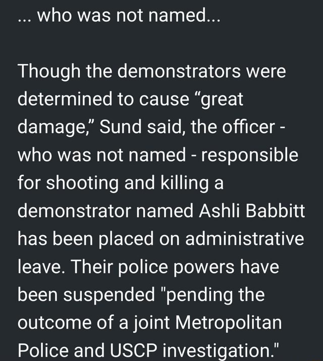 Who was not named Though the demonstrators were determined to cause great damage, Sund said, the officer who was not named responsible for shooting and killing a demonstrator named Ashli Babbitt has been placed on administrative leave. Their police powers have been suspended pending the outcome of a joint Metropolitan Police and USCP investigation. meme