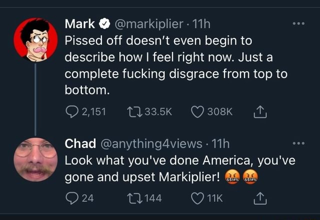 Mark Pissed off doesn't even begin to describe how I feel right now. Just a complete fucking disgrace from top to bottom. 2,151 Chad Look what you've done America, you've gone and upset Markiplier 24 1144 memes