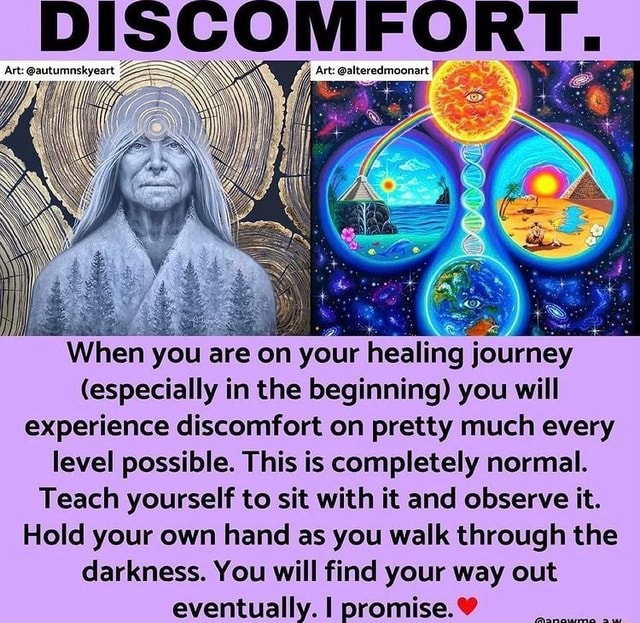 DISCOMFORT. When you are on your healing j journey especially in the beginning you will experience discomfort on pretty much every level possible. This is completely normal. Teach yourself to sit with it and observe it. Hold your own hand as you walk through the darkness. You will find your way out eventually. I promise memes