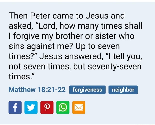 Then Peter came to Jesus and asked, Lord, how many times shall I forgive my brother or sister who sins against me Up to seven times Jesus answered, I tell you, not seven times, but seventy seven times. I forgiveness neighbor Matthew Go meme