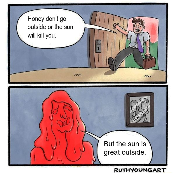 Honey do not go outside or the sun will kill you. But the sun is great outside. RUTHYOUNGART memes
