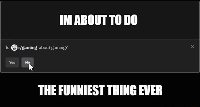 IM ABOUT TO DO Is about gaming Yes Ne THE FUNNIEST THING EVER meme