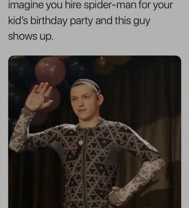 Imagine you hire spider man for your kid's birthday party and this guy shows up memes