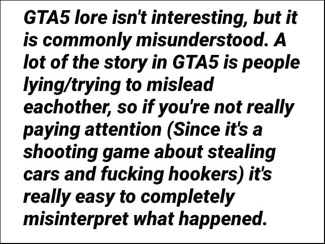GAS lore isn't interesting, but it is commonly misunderstood. A lot of the story in GTAS is people to mislead eachother, so if you're not really paying attention Since it's a shooting game about stealing cars and fucking hookers it's really easy to completely misinterpret what happened meme