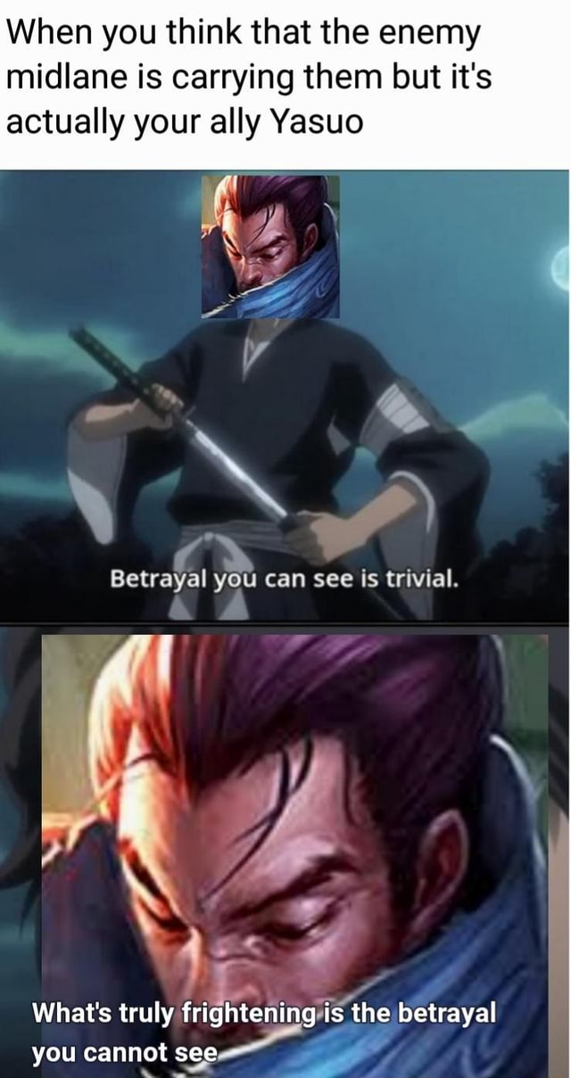 When you think that the enemy midlane is carrying them but it's actually your ally Yasuo Betrayal you can see is trivial. What's truly frightening the betrayal you cannot see memes