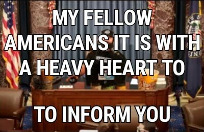 MY FELLOW AMERICANS IT IS WITH A HEAVY HEART TO INFORM YOU meme