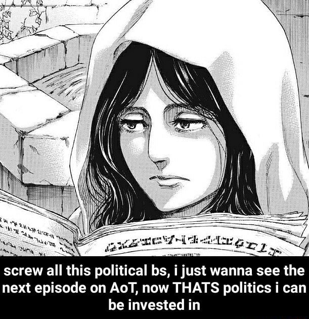 Screw all this political bs, i just wanna see the next episode on AoT, now THATS politics i can be invested in screw all this political bs, i just wanna see the next episode on AoT, now THATS politics i can be invested in meme