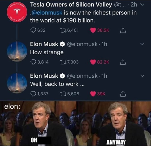 Tesla Owners of Silicon Valley t v. elonmusk is now the richest person in the world at $190 billion. 632 Elon Musk elonmusk How strange 3,814 Elon Musk elonmusk Well, back to work 1,337 T15,608 ANYWAY elon memes