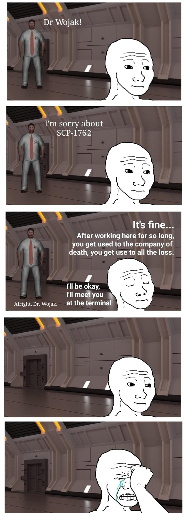 Dr Wojak I'm sorry about SCP 1762 It's fine After working here for so long, you get used to the company of death, you get use to all the loss. I'll be okay, ll meet you Alright. br. Wojak. at the terminal meme