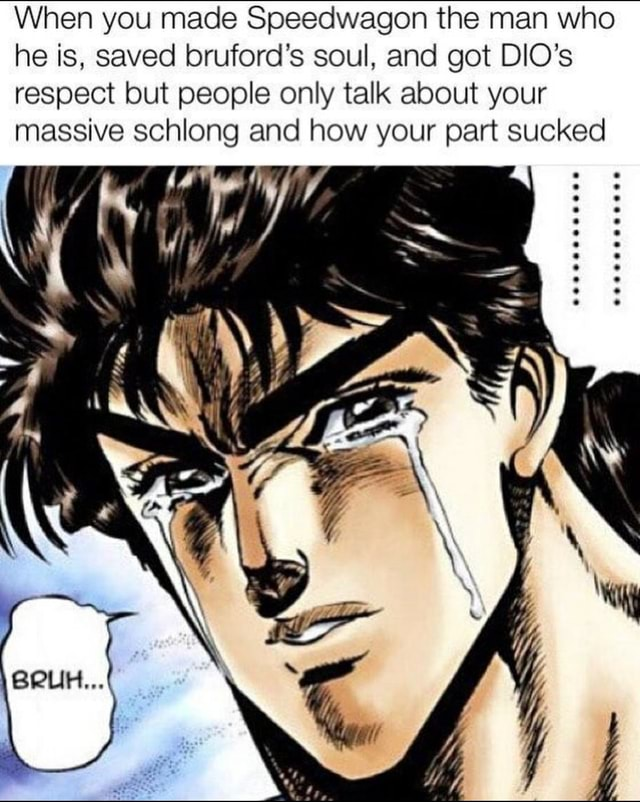 When you made Speedwagon the man who he is, saved bruford's soul, and got DIO's respect but people only talk about your massive schlong and how your part sucked IN memes