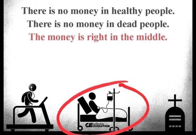 There is no money in healthy people. There is no money in dead people. The money is right in the middle memes