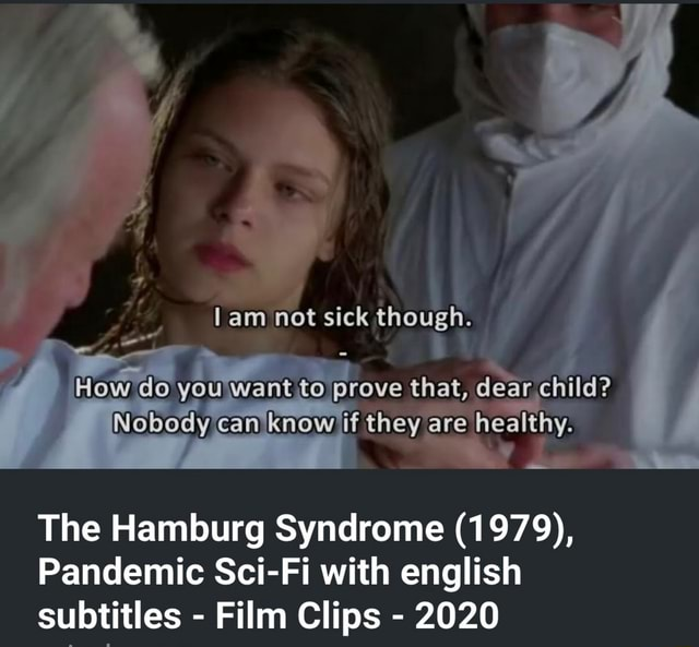 Am not sick though. Mow do yOU Want to prove that, dear child Nobody can know they are healthy. The Hamburg Syndrome 1979, Pandemic Sci Fi with english subtitles Film Clips 2020 meme