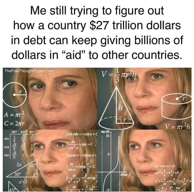 Me still trying to figure out how a country $27 trillion dollars in debt can keep giving billions of dollars in aid to other countries. xI sink 0 TheF meme