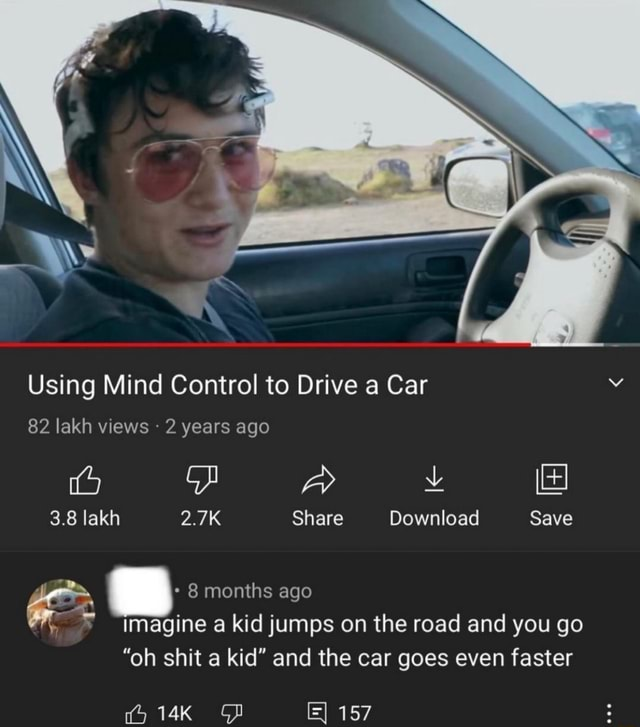 Using Mind Control to Drive a Car 82 lakh views 2 years ago Aa 3.8 lakh 2.7K Share Download Save 8 months ago imagine a kid jumps on the road and you go oh shit a kid and the car goes even faster 157 meme