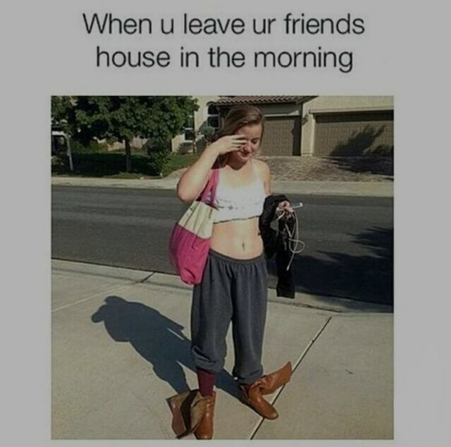 When u leave ur friends house in the morning memes