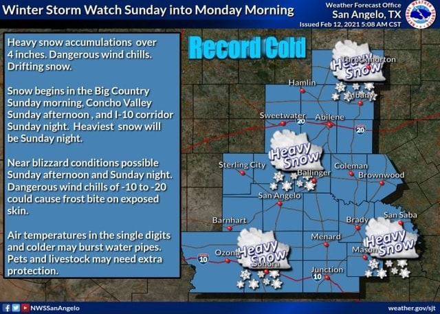 Winter Storm Watch Sunday into Monday Morning San Angelo, TX Issued Feb 12,2021 AM CST Heavy ehow accumulations Iover inches. Dangerous wind chills Drifting show, Snow begins in the Big Country Sunday morning, Concho Valley Sunday afternoon and I 40 corridor Sunday night. Heaviest snow will be Sunday night Near blizzard conditions possible Colenen Sunday afternoon and Sunday night. Dangerous wind chills of 10 to 20 * Could frost bite on exposed San Angelo Could calise frost bite on exposed skin, Airtemperatures in the single digits and colder may burst waterpipes. vont Pets and livestock may need extra protection. NwssanAngelo memes