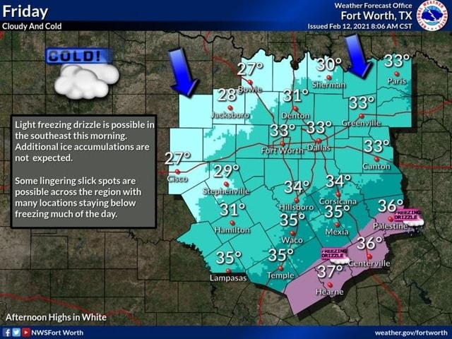 Weather Forecast Office Friday Fort Worth, TX Cloudy And Cold Issued Feb 12,2021 AM CST Light freezing drizzle is possible in the southeast this morning. Additional ice accumulations are not expected. Some lingering slick spots are possible across the region with many locations staying below freezing much of the day. Lampasas Afternoon Highs in White memes