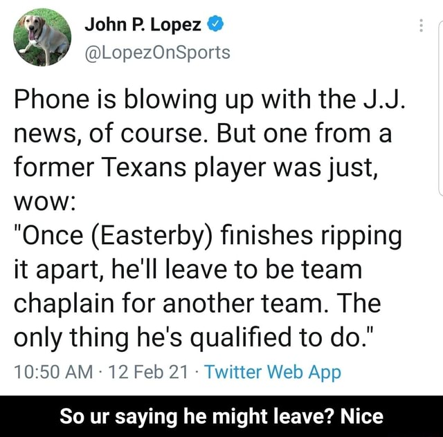 Phone is blowing up with the J.J. news, of course. But one from a former Texans player was just, wow  Once Easteroy finishes ripping it apart, he'll leave to be team chaplain for another team. The only thing he's qualified to do. AM 12 Feb 21 Twitter Web So ur saying he might leave Nice  So ur saying he might leave Nice memes