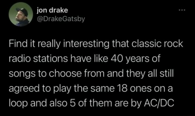 Jon drake DrakeGatsby Find it really interesting that classic rock radio stations have like 40 years of songs to choose from and they all still agreed to play the same 18 ones ona loop and also 5 of them are by memes