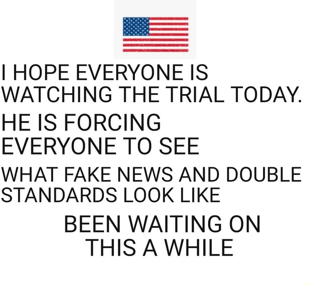I HOPE EVERYONE IS WATCHING THE TRIAL TODAY. HE IS FORCING EVERYONE TO SEE WHAT FAKE NEWS AND DOUBLE STANDARDS LOOK LIKE BEEN WAITING ON THIS A WHILE meme