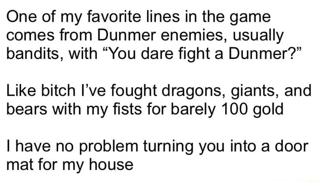 One of my favorite lines in the game comes from Dunmer enemies, usually bandits, with You dare fight a Dunmer  Like bitch I've fought dragons, giants, and bears with my fists for barely 100 gold I have no problem turning you into a door mat for my house meme