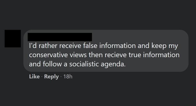 I'd rather receive false information and keep my conservative views then recieve true information and follow a socialistic agenda. Like Reply memes