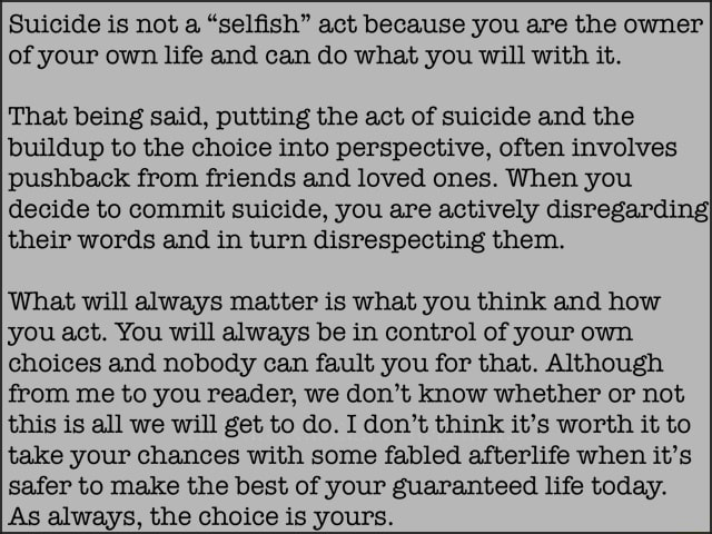 Suicide is not a selfish act because you are the owner of your own life and can do what you will with it. That being said, putting the act of suicide and the buildup to the choice into perspective, often involves pushback from friends and loved ones. When you decide to commit suicide, you are actively disregarding their words and in turn disrespecting them. What will always matter is what you think and how you act. You will always be in control of your own choices and nobody can fault you for that. Although from me to you reader, we do not know whether or not this is all we will get to do. I do not think it's worth it to take your chances with some fabled afterlife when it's safer to make the best of your guaranteed life today. As always, the choice is yours memes