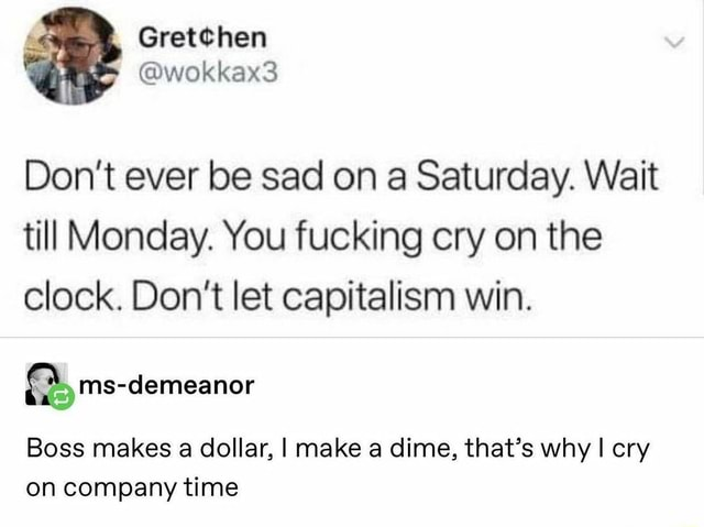Wokkex3 Do not ever be sad on a Saturday. Wait till Monday. You fucking cry on the clock. Do not let capitalism win. ms demeanor Boss makes a dollar, I make a dime, that's why I cry on company time memes