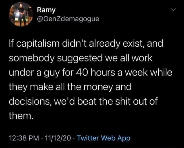 Ramy If capitalism didn't already exist, and somebody suggested we all work under a guy for 40 hours a week while they make all the money and decisions, we'd beat the shit out of them memes