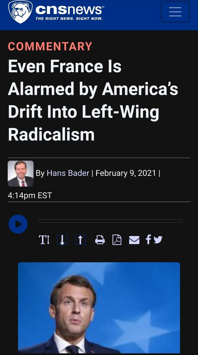THE RIGHT NEWS. RIGHT NOW. COMMENTARY Even France Is Alarmed by America's Drift Into Left Wing Radicalism By Hans Bader I February 9, 2021 I EST Tl t memes