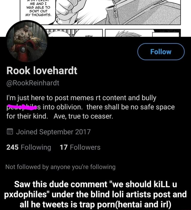 WA Follow Rook loveharalt RookReinharat I'm just here to post memes rt content and bully ts into oblivion. there shall be no safe space or their kind. Ave, true to ceaser. Joined September 2017 245 Following 17 Followers Not followed by anyone you're following Saw this dude comment we should kiLL u pxdophiles under the blind loli artists post and all he tweets is trap and irl