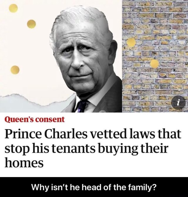 Queen's consent Prince Charles vetted laws that stop his tenants buying their homes Why isn't he head of the family  Why isn't he head of the family memes