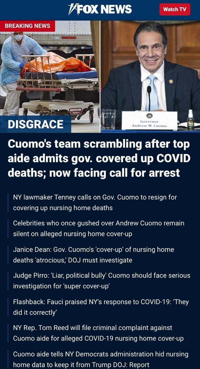 VFOX NEWS Watch TV BREAKING NEWS DISGRACE Cuomo's team scrambling after top aide admits gov. covered up COVID deaths now facing call for arrest NY lawmaker Tenney calls on Gov. Cuomo to resign for covering up nursing home deaths Celebrities who once gushed over Andrew Cuomo remain silent on alleged nursing home up Janice Dean Gov. Cuomo's up of nursing home deaths atrocious, DOJ must investigate Judge Pirro Liar, political bully Cuomo should face serious investigation for super Cover Flashback Fauci praised NY's response to COVID 19 They did it correctly NY Rep. Tom Reed will file criminal complaint against Cuomo aide for alleged COVID 19 nursing home cover up Cuomo aide tells NY Democrats administration hid nursing home data to keep it from Trump DOJ Report memes