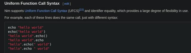 Uniform Function Call Syntax ecit Nim supports Uniform Function Call Syntax and identifier equality, which provides a large degree of flexibility in use. For example, each of these lines does the same call, just with different syntax echo hello world echo world  hello world .echo  hello world .echo hello .echo  world  hello .echo  world memes